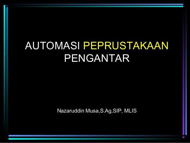 AUTOMASI PEPRUSTAKAAN PENGANTAR  Nazaruddin Musa,S.Ag,SIP, MLIS