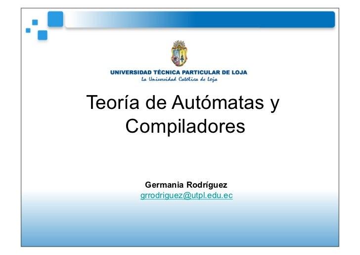 Teoría de Autómatas y    Compiladores      Germania Rodríguez     grrodriguez@utpl.edu.ec