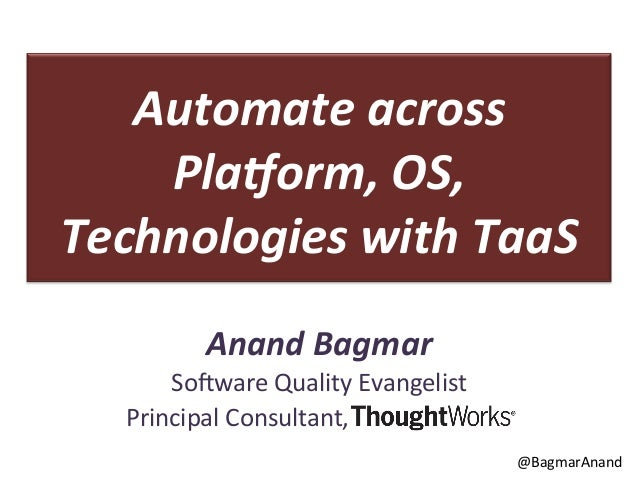Automate  across   Pla.orm,  OS,   Technologies  with  TaaS   Anand  Bagmar   So#ware  Quality  Evan...