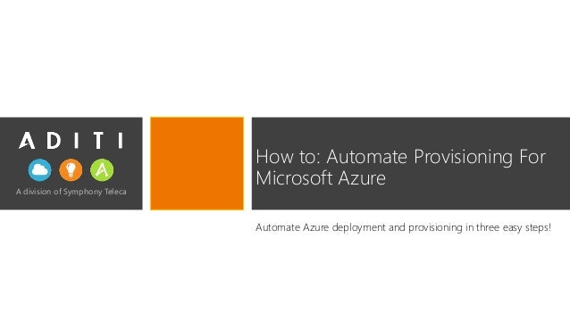 A division of Symphony Teleca How to: Automate Provisioning For Microsoft Azure Automate Azure deployment and provisioning...