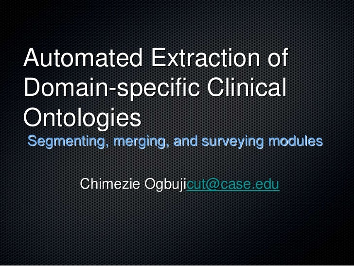 Automated Extraction of Domain-specific Clinical Ontologies<br />Segmenting, merging, and surveying modules<br />Chimezie ...