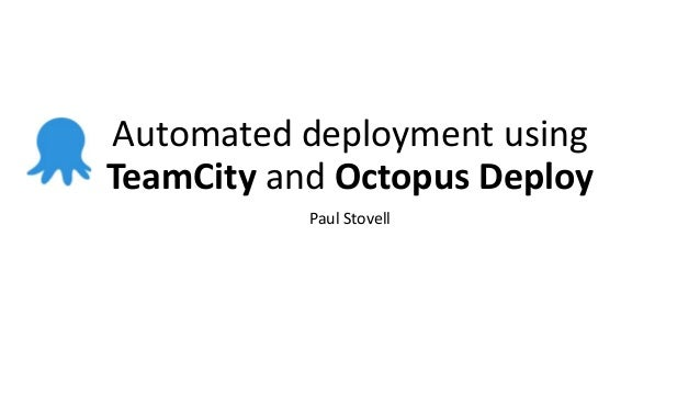 Automated deployment using TeamCity and Octopus Deploy Paul Stovell