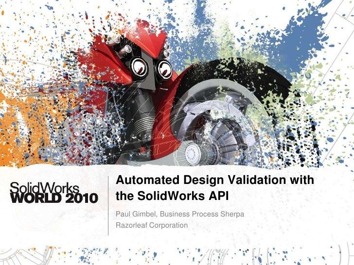 Automated Design Validation with the SolidWorks API<br />Paul Gimbel, Business Process Sherpa<br />Razorleaf Corporation<b...