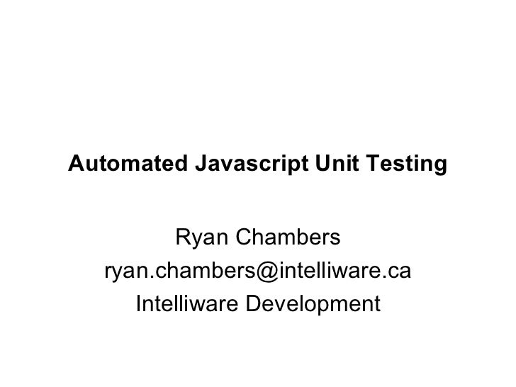 Automated Javascript Unit Testing Ryan Chambers [email_address] Intelliware Development