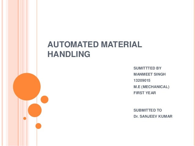 AUTOMATED MATERIAL HANDLING SUMITTTED BY MANMEET SINGH 13209015 M.E (MECHANICAL) FIRST YEAR  SUBMITTED TO Dr. SANJEEV KUMA...