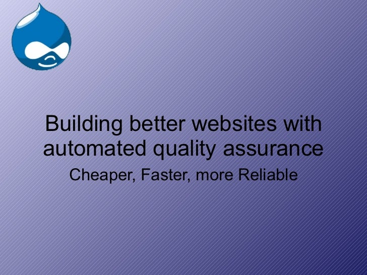 Building better websites with automated quality assurance Cheaper, Faster, more Reliable