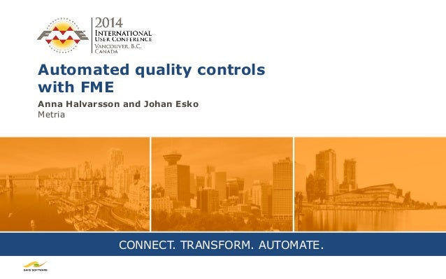 CONNECT. TRANSFORM. AUTOMATE. Automated quality controls with FME Anna Halvarsson and Johan Esko Metria