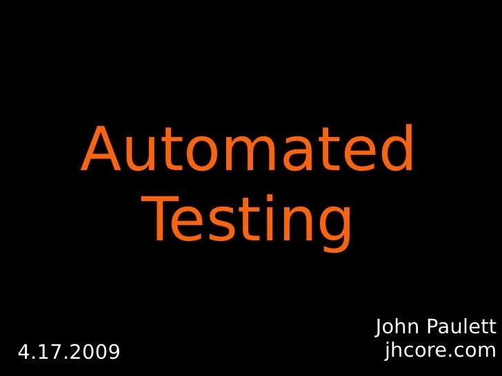 Automated        Testing             John Paulett              jhcore.com 4.17.2009