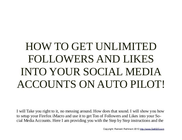 HOW TO GET UNLIMITED FOLLOWERS AND LIKESINTO YOUR SOCIAL MEDIAACCOUNTS ON AUTO PILOT!I will Take you right to it, no messi...