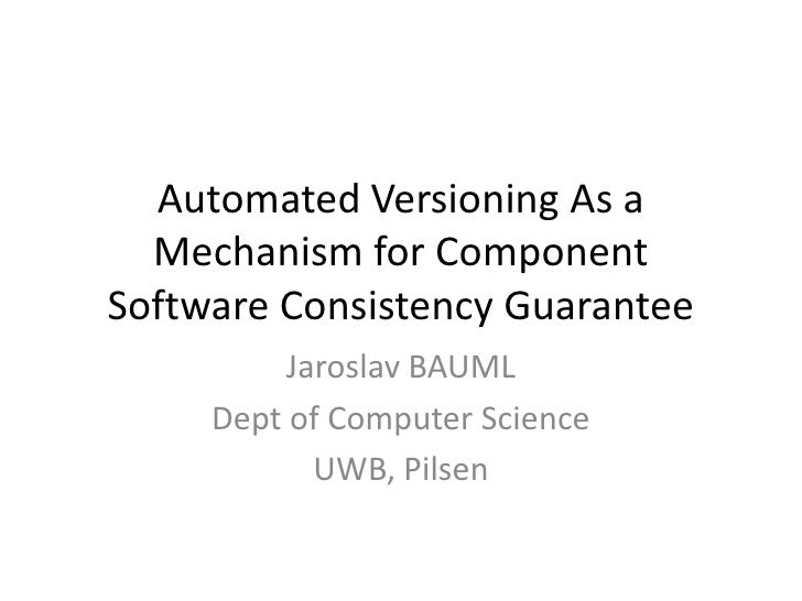 Automated Versioning As a Mechanism for Component Software Consistency Guarantee<br />Jaroslav BAUML<br />Dept of Computer...