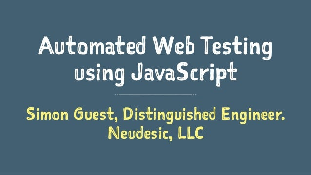 Automated Web Testing using JavaScript Simon Guest, Distinguished Engineer. Neudesic, LLC