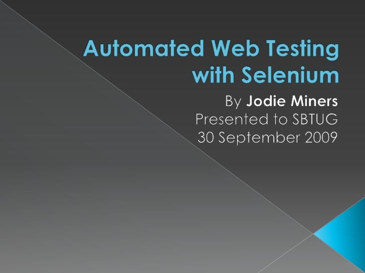 Automated Web Testing with Selenium<br />By Jodie Miners<br />Presented to SBTUG<br />30 September 2009 <br />