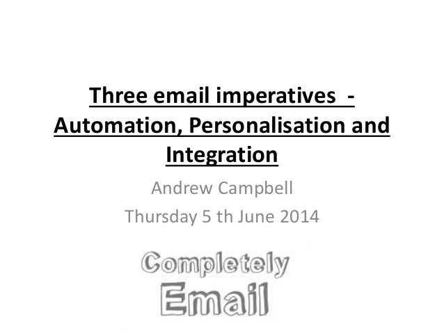 Three email imperatives - Automation, Personalisation and Integration Andrew Campbell Thursday 5 th June 2014