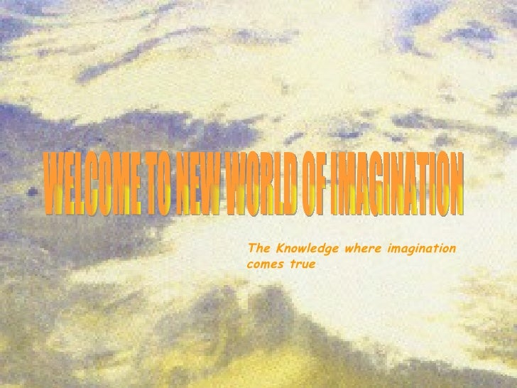 WELCOME TO NEW WORLD OF IMAGINATION The Knowledge where imagination comes true