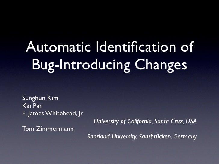 Automatic Identification of   Bug-Introducing Changes  Sunghun Kim Kai Pan E. James Whitehead, Jr.                         ...