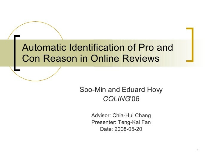 Automatic Identification of Pro and Con Reason in Online Reviews Soo-Min and Eduard Hovy COLING '06 Advisor: Chia-Hui Chan...