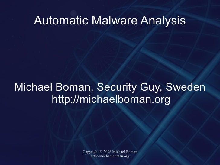 Automatic Malware Analysis <ul><ul><li>Michael Boman, Security Guy, Sweden </li></ul></ul><ul><ul><li>http://michaelboman....