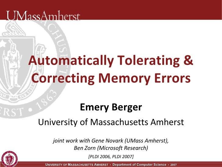 Automatically Tolerating & Correcting Memory Errors Emery Berger University of Massachusetts Amherst joint work with Gene ...
