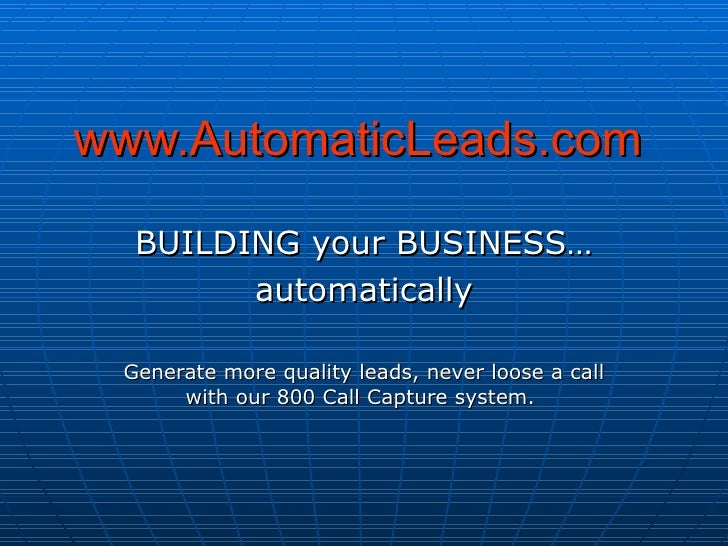 www.AutomaticLeads.com BUILDING your BUSINESS… automatically Generate more quality leads, never loose a call with our 800 ...
