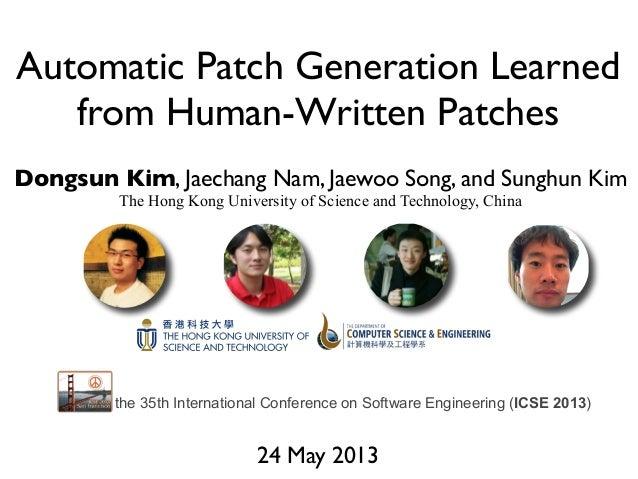 Automatic Patch Generation Learnedfrom Human-Written PatchesDongsun Kim, Jaechang Nam, Jaewoo Song, and Sunghun KimThe Hon...