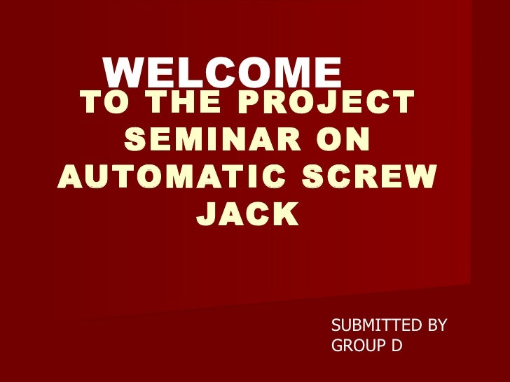 TO THE PROJECT SEMINAR ON AUTOMATIC SCREW JACK WELCOME   SUBMITTED BY GROUP D