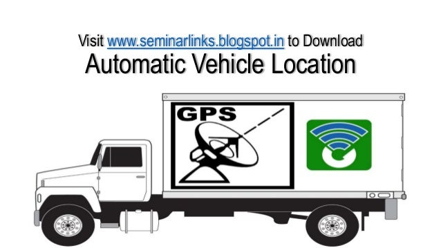 Visit www.seminarlinks.blogspot.in to Download  Automatic Vehicle Location