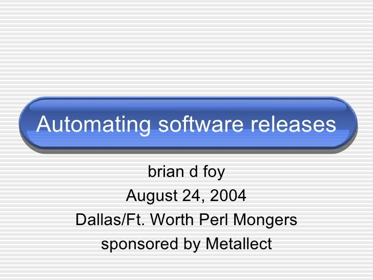 Automating software releases brian d foy August 24, 2004 Dallas/Ft. Worth Perl Mongers sponsored by Metallect