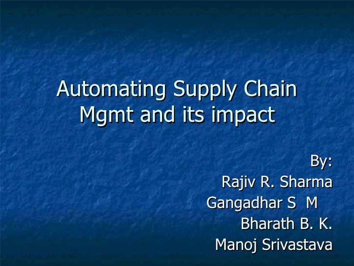 Automating Supply Chain Mgmt and its impact By: Rajiv R. Sharma Gangadhar S  M  Bharath B. K. Manoj Srivastava