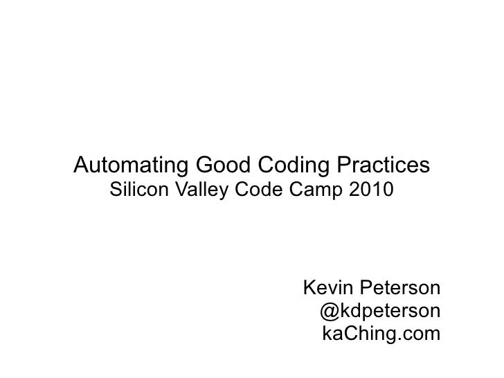 Automating Good Coding Practices Silicon Valley Code Camp 2010 Kevin Peterson @kdpeterson kaChing.com