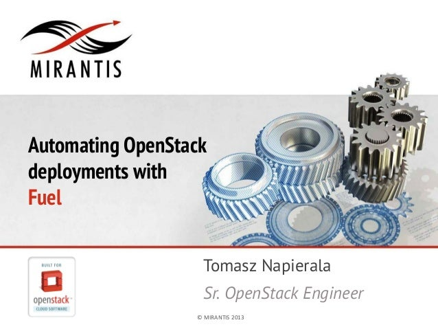 ©	  MIRANTIS	  2013	   PAGE	  1	  ©	  MIRANTIS	  2013	  Automating OpenStackdeployments withFuelTomasz NapieralaSr. OpenSt...