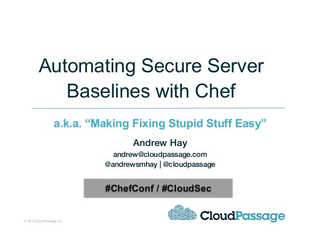 "© 2013 CloudPassage Inc.! 1!Automating Secure ServerBaselines with Chefa.k.a. ""Making Fixing Stupid Stuff Easy""!Andrew Hay..."