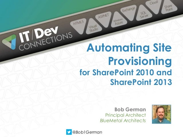 Bob German Principal Architect BlueMetal Architects Automating Site Provisioning for SharePoint 2010 and SharePoint 2013 @...