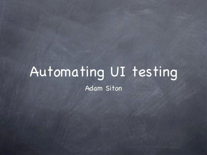 Automating UI testing <ul><li>Adam Siton </li></ul>