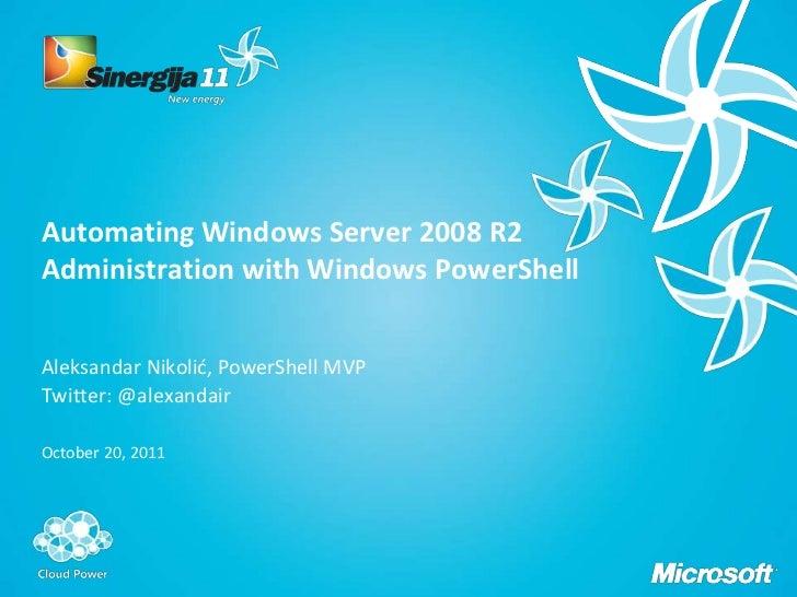 Automating Windows Server 2008 R2Administration with Windows PowerShellAleksandar Nikolić, PowerShell MVPTwitter: @alexand...