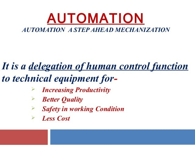 AUTOMATION  AUTOMATION A STEP AHEAD MECHANIZATION  It is a delegation of human control function to technical equipment for...