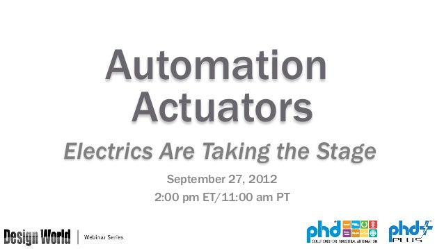 Automation Actuators Electrics Are Taking the Stage September 27, 2012 2:00 pm ET/11:00 am PT