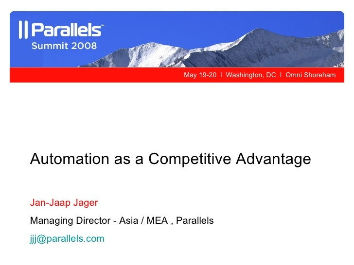 Automation as a Competitive Advantage Jan-Jaap Jager Managing Director - Asia / MEA , Parallels [email_address]