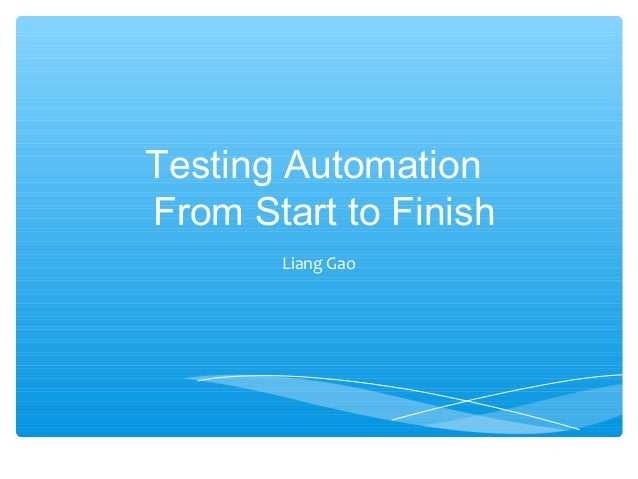 Testing AutomationFrom Start to Finish       Liang Gao