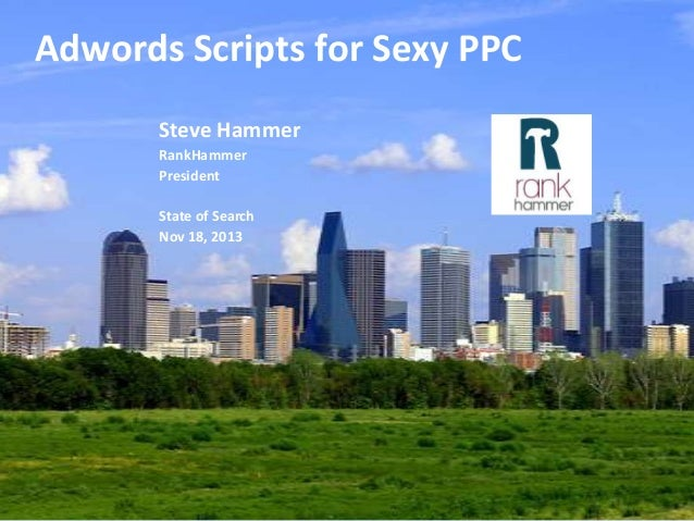Adwords Scripts for Sexy PPC Steve Hammer RankHammer President State of Search Nov 18, 2013