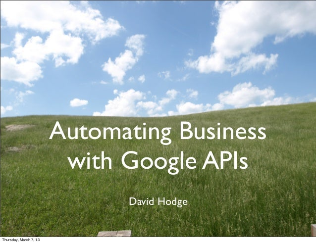 Automating Business                         with Google APIs                              David HodgeThursday, March 7, 13