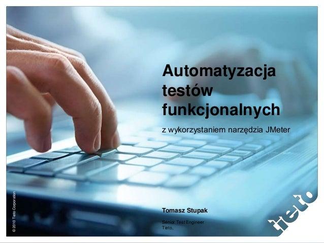 ©2010TietoCorporation Automatyzacja testów funkcjonalnych z wykorzystaniem narzędzia JMeter Tomasz Stupak Senior Test Engi...