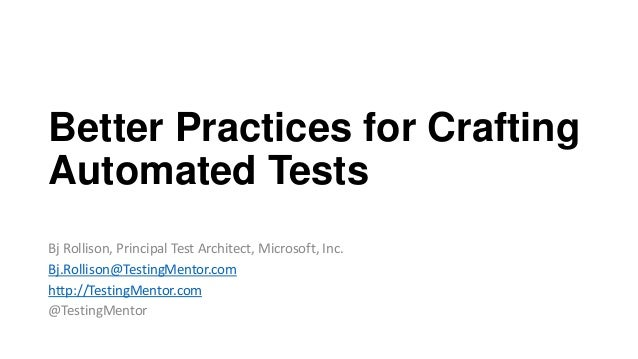 Better Practices for Crafting Automated Tests Bj Rollison, Principal Test Architect, Microsoft, Inc. Bj.Rollison@TestingMe...