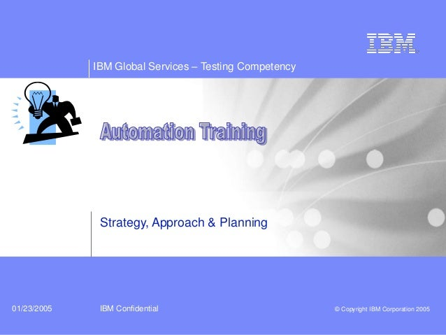 IBM Global Services – Testing Competency IBM Confidential © Copyright IBM Corporation 200501/23/2005 Strategy, Approach & ...