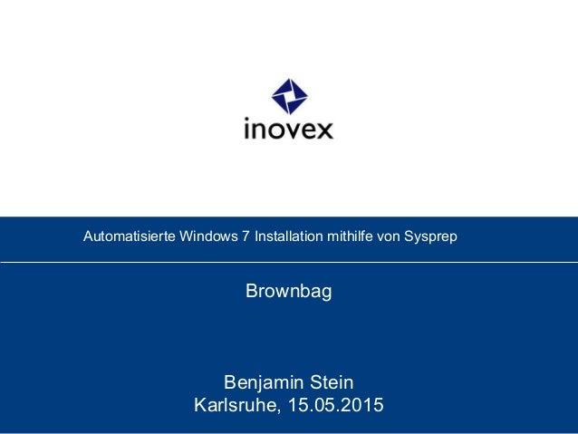 Automatisierte Windows 7 Installation mithilfe von Sysprep Brownbag Benjamin Stein Karlsruhe, 15.05.2015