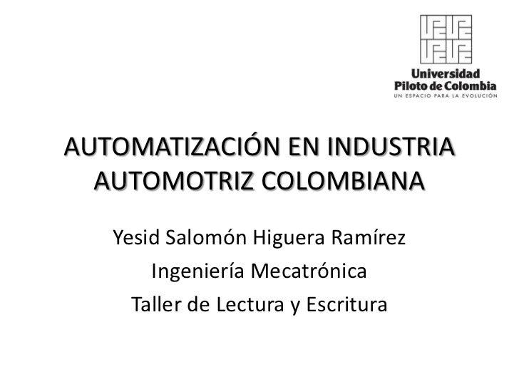 AUTOMATIZACIÓN EN INDUSTRIA  AUTOMOTRIZ COLOMBIANA   Yesid Salomón Higuera Ramírez       Ingeniería Mecatrónica     Taller...