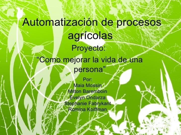 """Automatización de procesos agrícolas  Proyecto:  """"Como mejorar la vida de una persona"""" Por: Maia Mossin Milton Baremboin E..."""