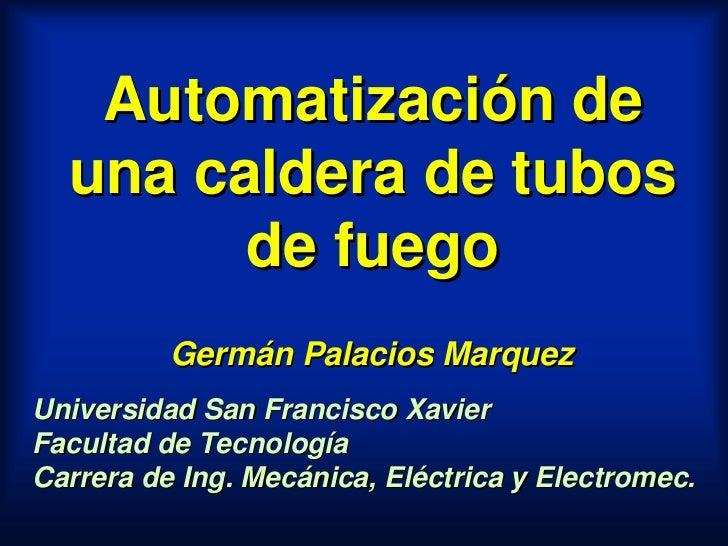 Automatización de   una caldera de tubos         de fuego           Germán Palacios Marquez Universidad San Francisco Xavi...