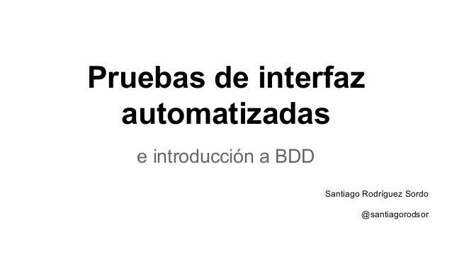 Pruebas de interfaz automatizadas e introducción a BDD Santiago Rodríguez Sordo @santiagorodsor
