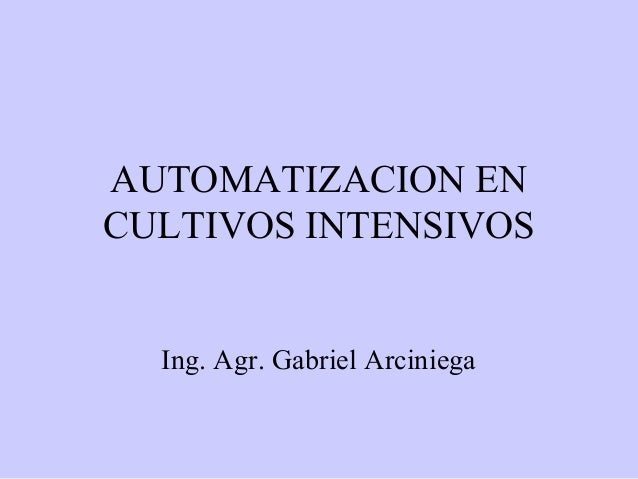 AUTOMATIZACION ENCULTIVOS INTENSIVOS  Ing. Agr. Gabriel Arciniega