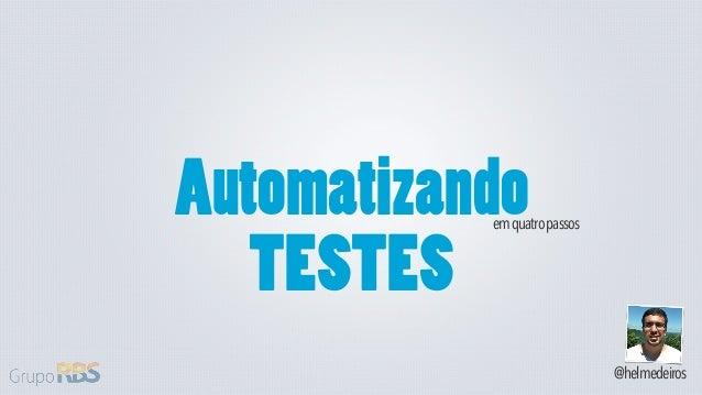 Automatizando           em quatro passos   TESTES                              @helmedeiros